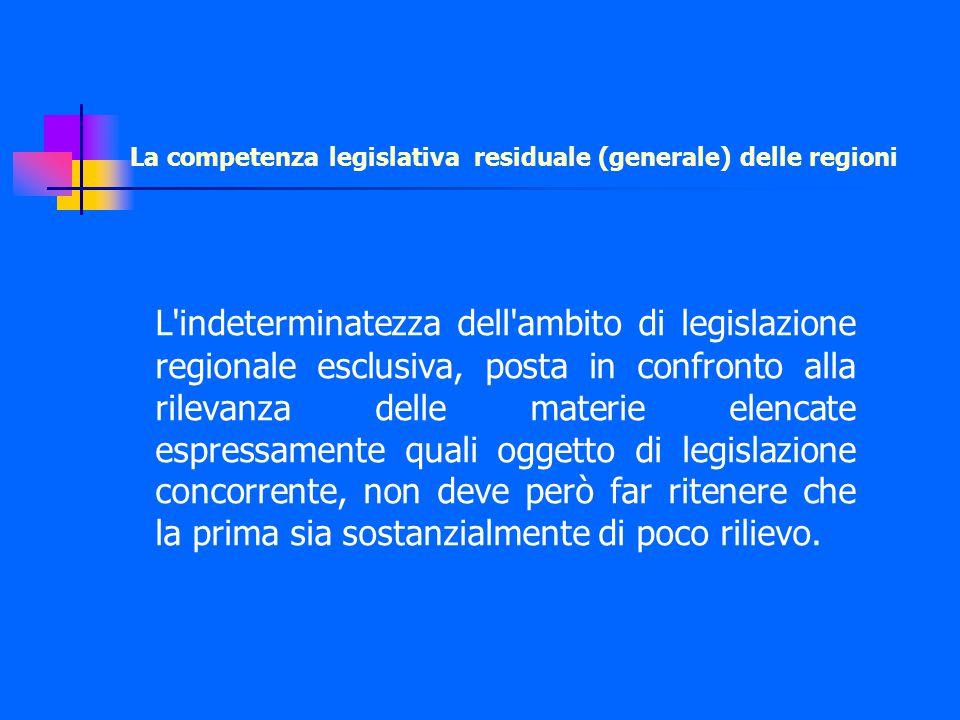 La competenza legislativa residuale (generale) delle regioni L indeterminatezza dell ambito di legislazione regionale esclusiva, posta in confronto alla rilevanza delle materie elencate espressamente quali oggetto di legislazione concorrente, non deve però far ritenere che la prima sia sostanzialmente di poco rilievo.