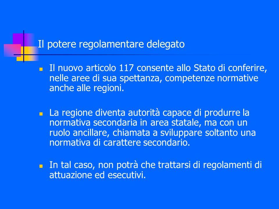 Il potere regolamentare delegato Il nuovo articolo 117 consente allo Stato di conferire, nelle aree di sua spettanza, competenze normative anche alle regioni.