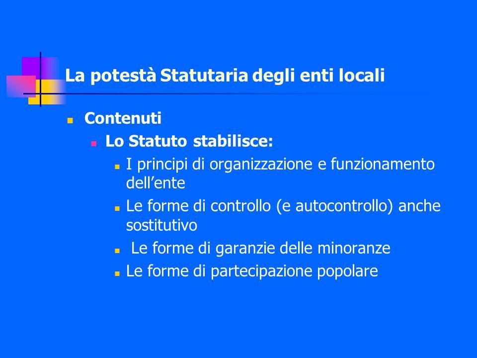 La potestà Statutaria degli enti locali Contenuti Lo Statuto stabilisce: I principi di organizzazione e funzionamento dell'ente Le forme di controllo (e autocontrollo) anche sostitutivo Le forme di garanzie delle minoranze Le forme di partecipazione popolare