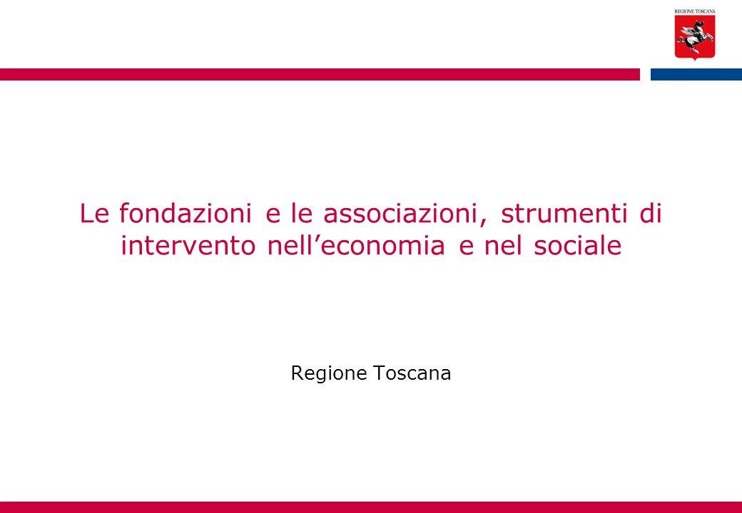 Le fondazioni e le associazioni, strumenti di intervento nell'economia e nel sociale Regione Toscana