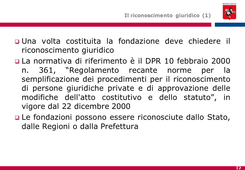 12 Il riconoscimento giuridico (1)  Una volta costituita la fondazione deve chiedere il riconoscimento giuridico  La normativa di riferimento è il DPR 10 febbraio 2000 n.