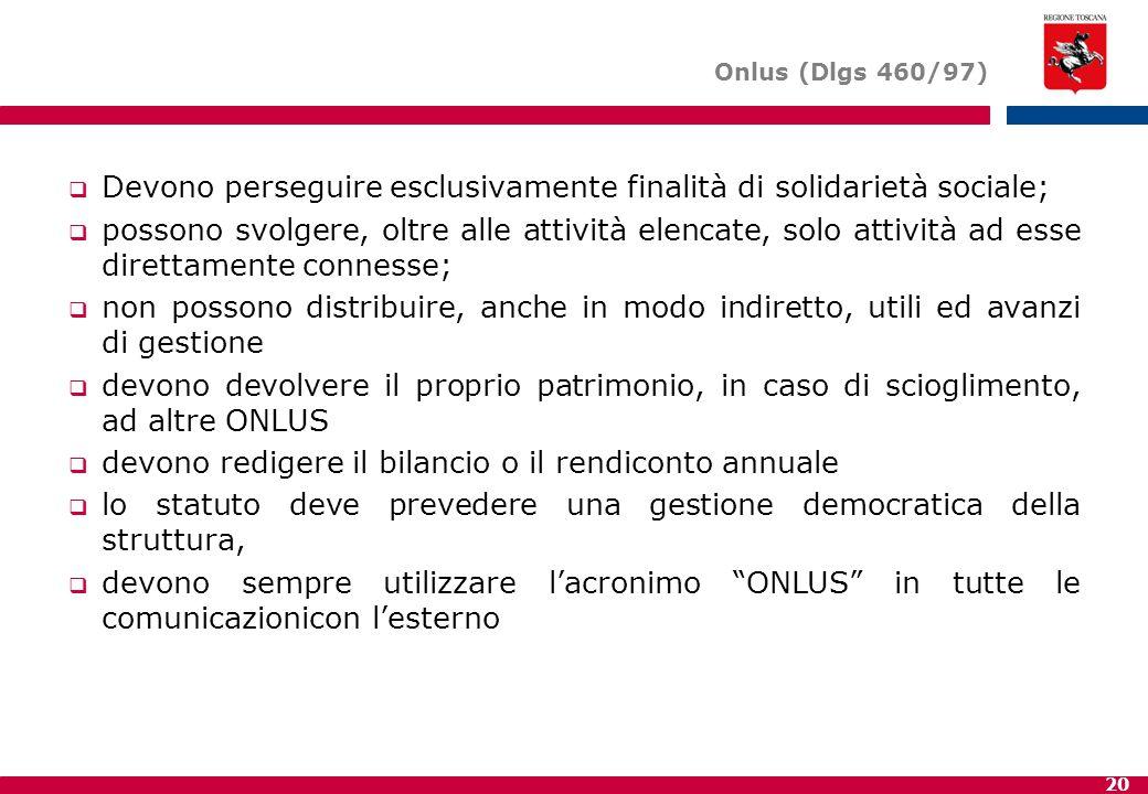 20 Onlus (Dlgs 460/97)  Devono perseguire esclusivamente finalità di solidarietà sociale;  possono svolgere, oltre alle attività elencate, solo atti
