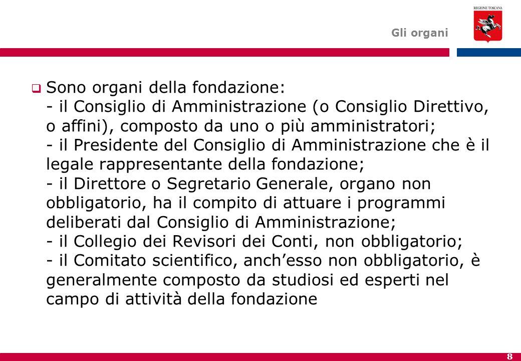 8 Gli organi  Sono organi della fondazione: - il Consiglio di Amministrazione (o Consiglio Direttivo, o affini), composto da uno o più amministratori