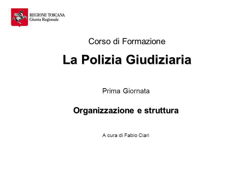 La Polizia Giudiziaria Corso di Formazione La Polizia Giudiziaria Prima Giornata Organizzazione e struttura A cura di Fabio Ciari