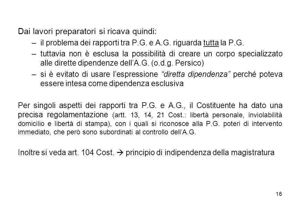 16 Dai lavori preparatori si ricava quindi: –il problema dei rapporti tra P.G. e A.G. riguarda tutta la P.G. –tuttavia non è esclusa la possibilità di