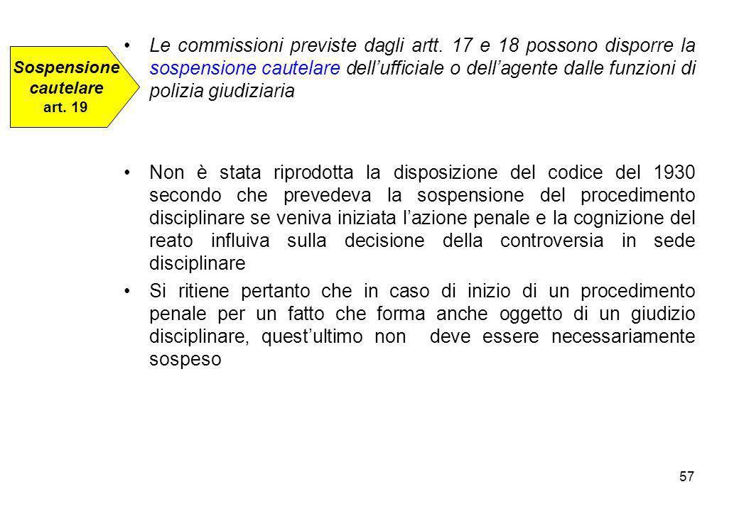 57 Le commissioni previste dagli artt. 17 e 18 possono disporre la sospensione cautelare dell'ufficiale o dell'agente dalle funzioni di polizia giudiz