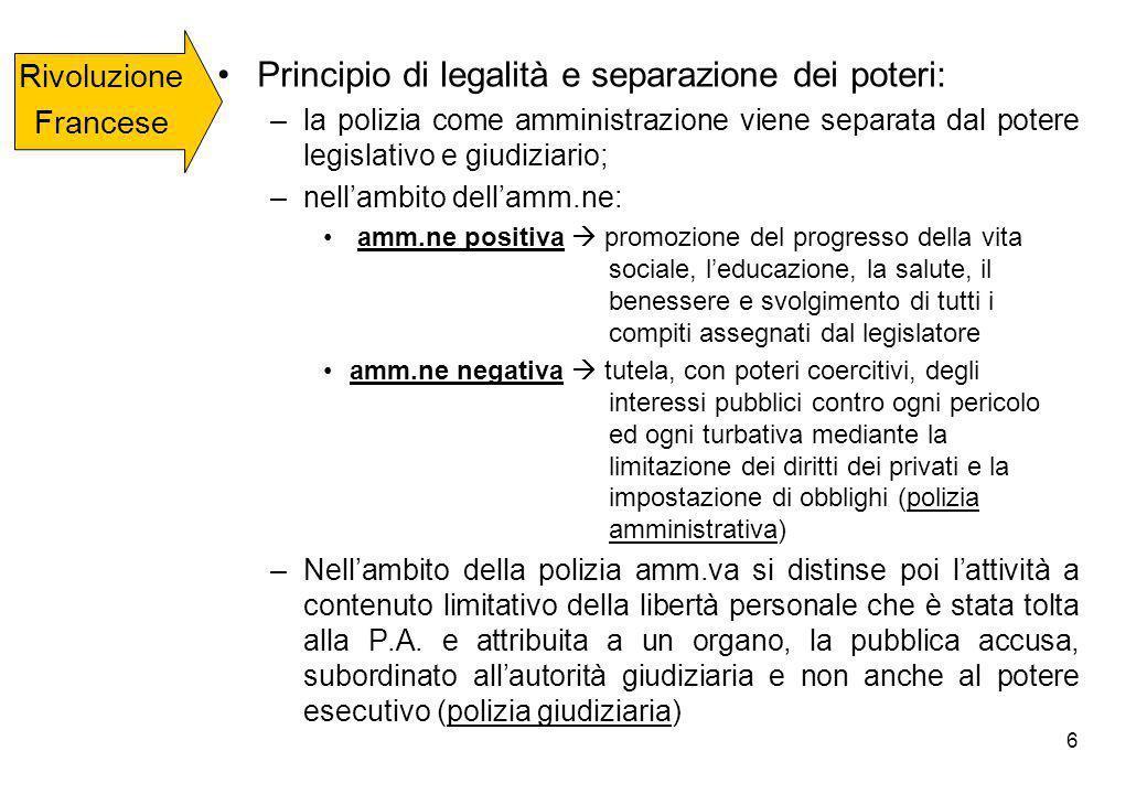 6 Principio di legalità e separazione dei poteri: –la polizia come amministrazione viene separata dal potere legislativo e giudiziario; –nell'ambito d