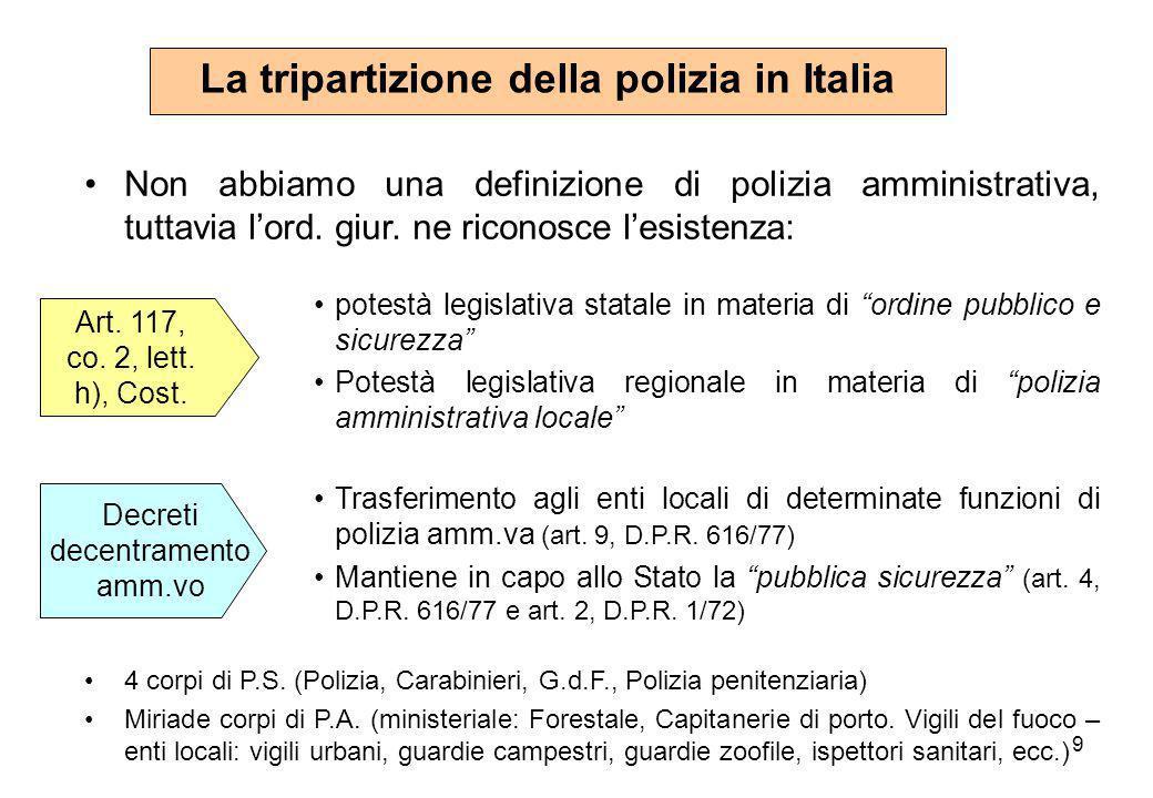 9 La tripartizione della polizia in Italia Non abbiamo una definizione di polizia amministrativa, tuttavia l'ord. giur. ne riconosce l'esistenza: pote