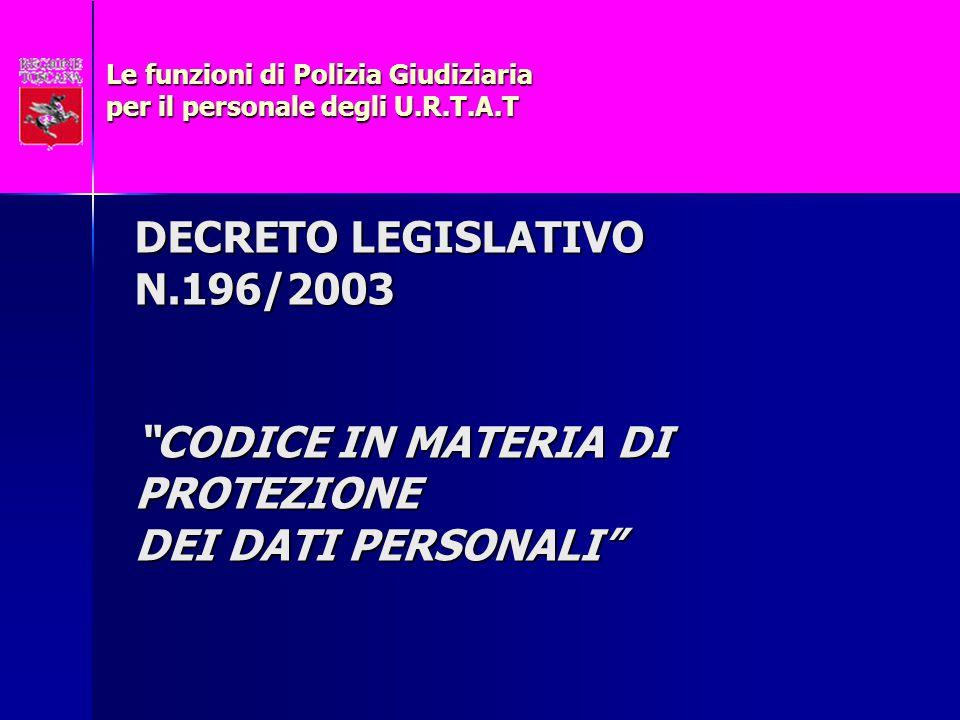 DECRETO LEGISLATIVO N.196/2003 CODICE IN MATERIA DI PROTEZIONE DEI DATI PERSONALI Le funzioni di Polizia Giudiziaria per il personale degli U.R.T.A.T