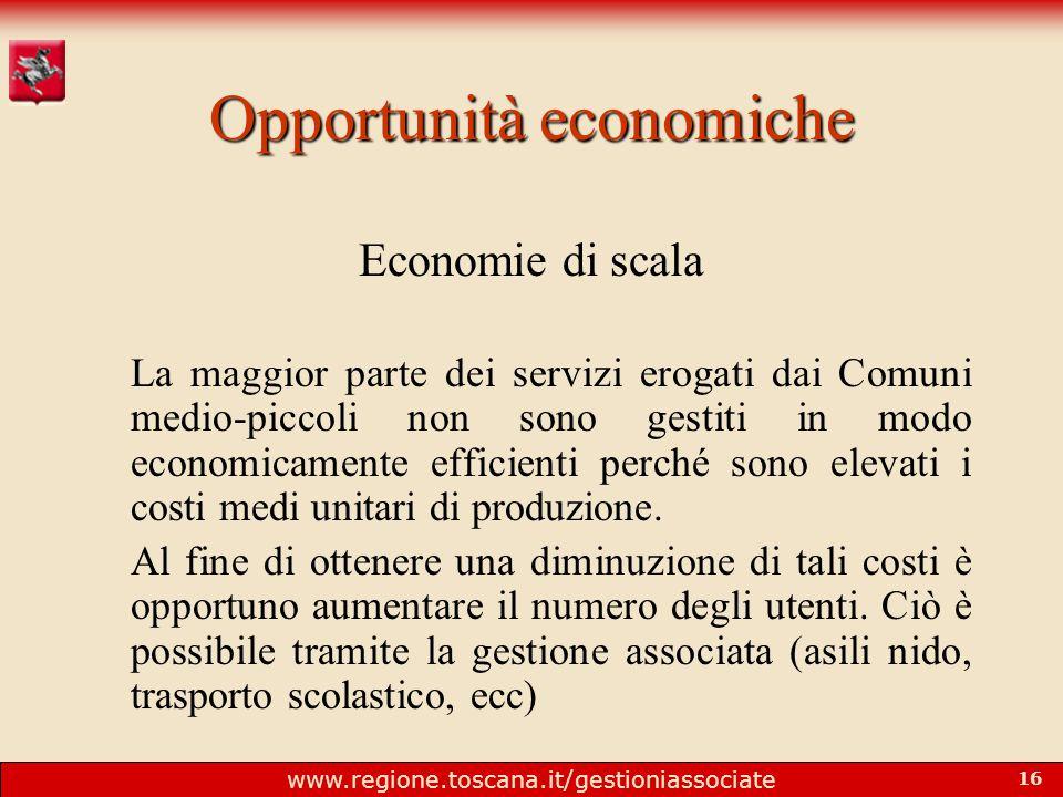 www.regione.toscana.it/gestioniassociate 16 Opportunità economiche Economie di scala La maggior parte dei servizi erogati dai Comuni medio-piccoli non sono gestiti in modo economicamente efficienti perché sono elevati i costi medi unitari di produzione.