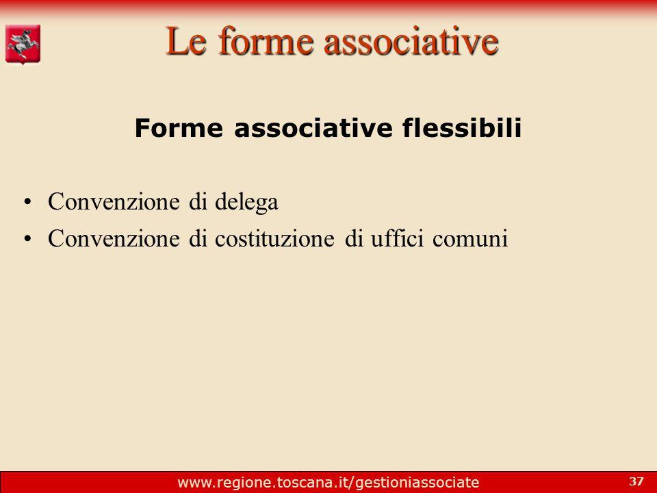 www.regione.toscana.it/gestioniassociate 37 Le forme associative Forme associative flessibili Convenzione di delega Convenzione di costituzione di uffici comuni
