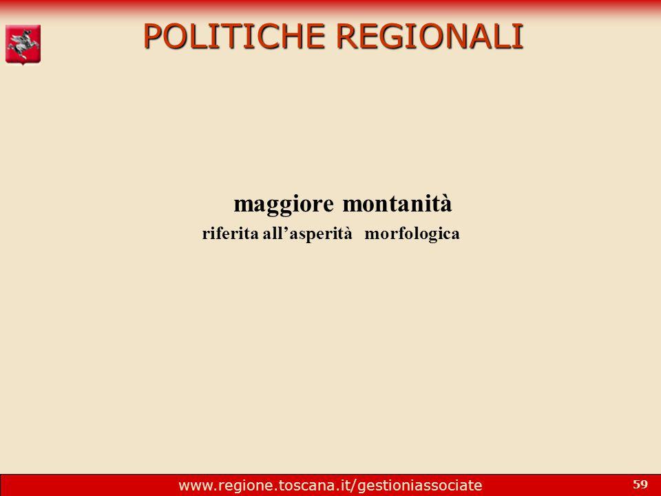 www.regione.toscana.it/gestioniassociate 59 POLITICHE REGIONALI maggiore montanità riferita all'asperità morfologica
