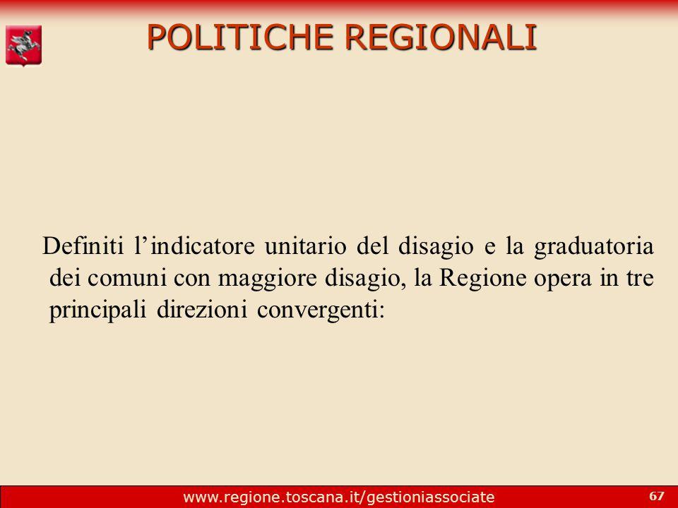 www.regione.toscana.it/gestioniassociate 67 POLITICHE REGIONALI Definiti l'indicatore unitario del disagio e la graduatoria dei comuni con maggiore disagio, la Regione opera in tre principali direzioni convergenti:
