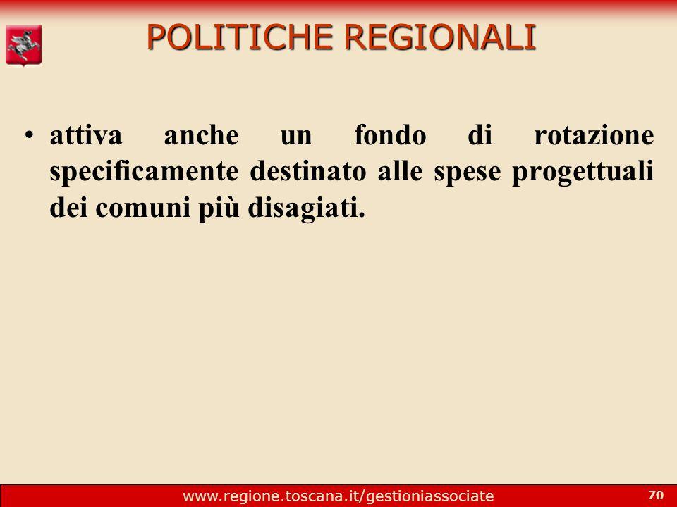 www.regione.toscana.it/gestioniassociate 70 POLITICHE REGIONALI attiva anche un fondo di rotazione specificamente destinato alle spese progettuali dei comuni più disagiati.