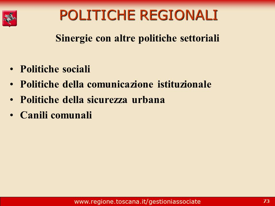 www.regione.toscana.it/gestioniassociate 73 POLITICHE REGIONALI Sinergie con altre politiche settoriali Politiche sociali Politiche della comunicazione istituzionale Politiche della sicurezza urbana Canili comunali
