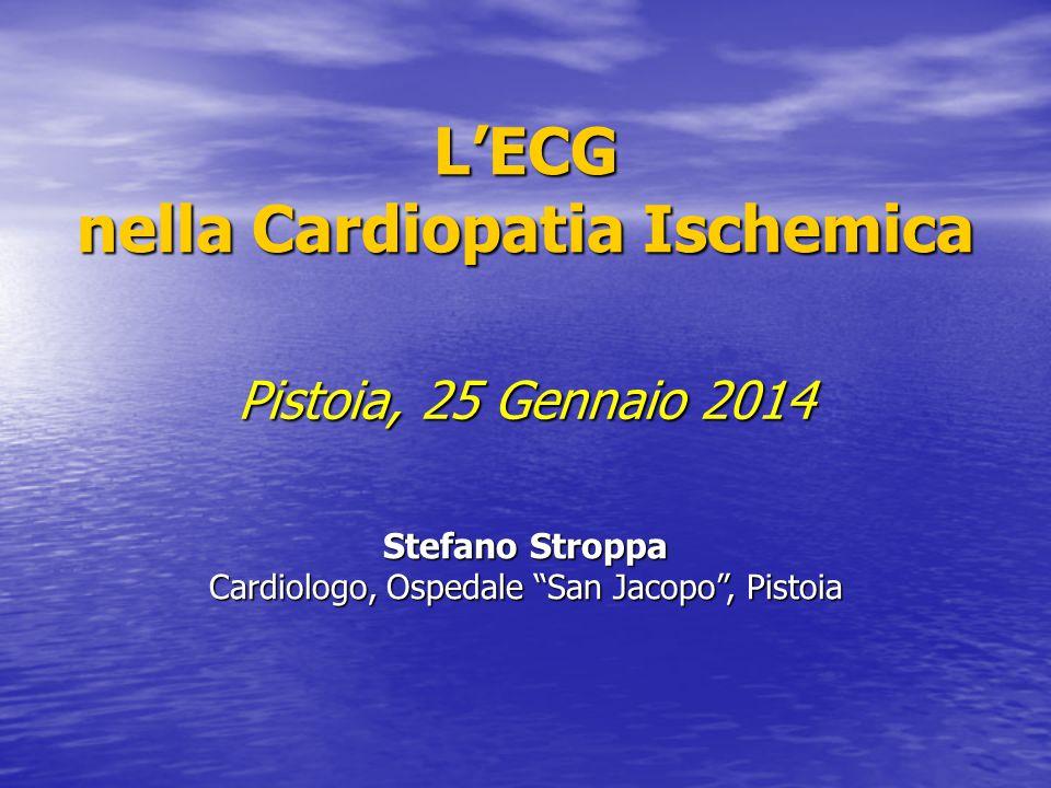 "L'ECG nella Cardiopatia Ischemica Pistoia, 25 Gennaio 2014 Stefano Stroppa Cardiologo, Ospedale ""San Jacopo"", Pistoia"
