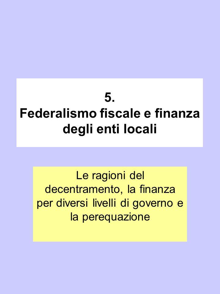 5. Federalismo fiscale e finanza degli enti locali Le ragioni del decentramento, la finanza per diversi livelli di governo e la perequazione