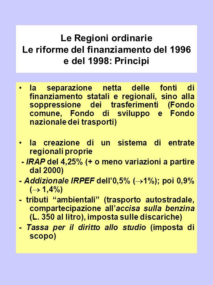 Le Regioni ordinarie Le riforme del finanziamento del 1996 e del 1998: Principi la separazione netta delle fonti di finanziamento statali e regionali,