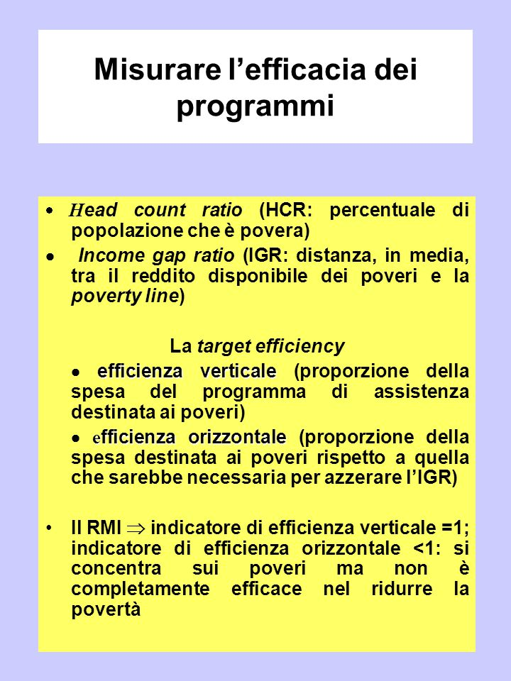 Misurare l'efficacia dei programmi  H ead count ratio (HCR: percentuale di popolazione che è povera)  Income gap ratio (IGR: distanza, in media, tra