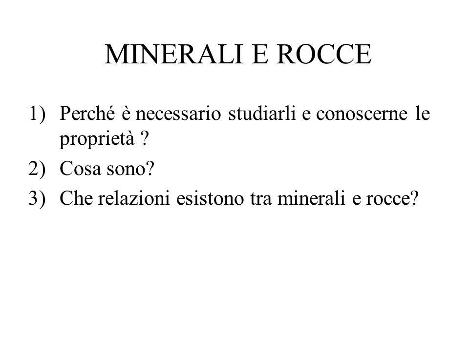 MINERALI E ROCCE 1)Perché è necessario studiarli e conoscerne le proprietà ? 2)Cosa sono? 3)Che relazioni esistono tra minerali e rocce?
