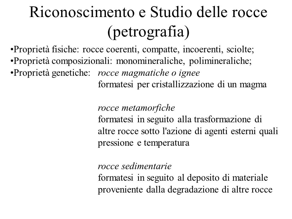 Riconoscimento e Studio delle rocce (petrografia) Proprietà fisiche: rocce coerenti, compatte, incoerenti, sciolte; Proprietà composizionali: monomine