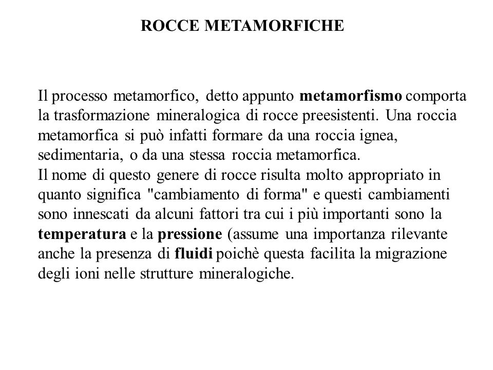 ROCCE METAMORFICHE Il processo metamorfico, detto appunto metamorfismo comporta la trasformazione mineralogica di rocce preesistenti. Una roccia metam
