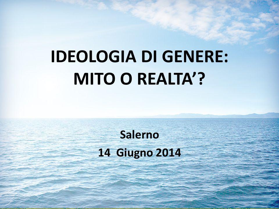 IDEOLOGIA DI GENERE: MITO O REALTA'? Salerno 14 Giugno 2014