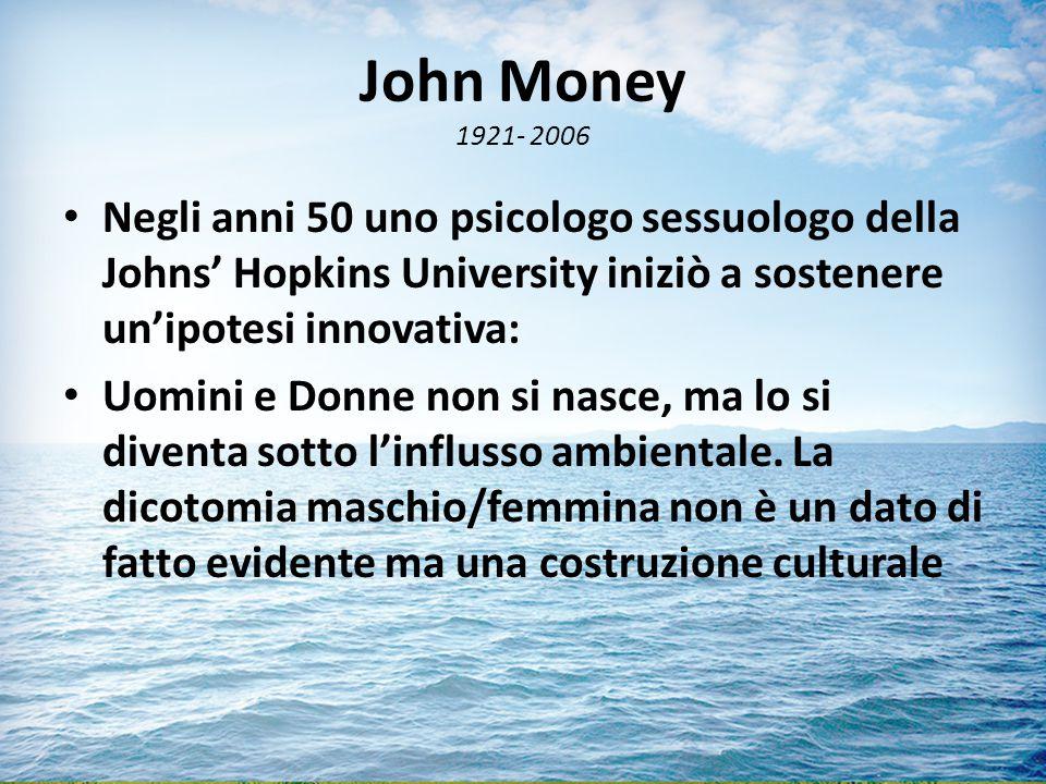 John Money 1921- 2006 Negli anni 50 uno psicologo sessuologo della Johns' Hopkins University iniziò a sostenere un'ipotesi innovativa: Uomini e Donne non si nasce, ma lo si diventa sotto l'influsso ambientale.