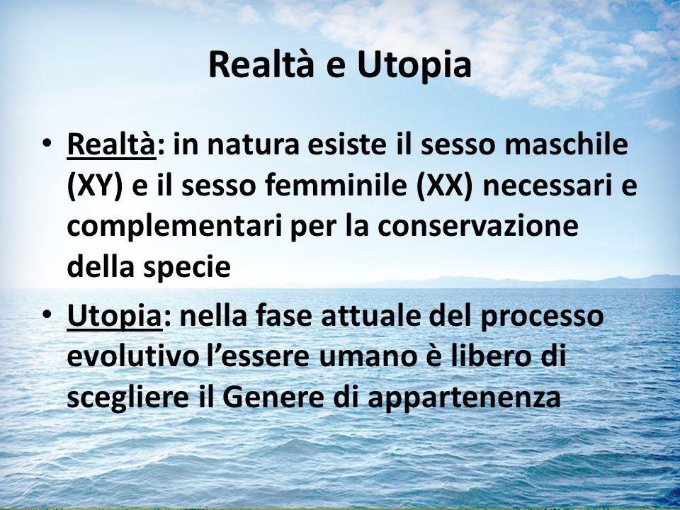 Realtà e Utopia Realtà: in natura esiste il sesso maschile (XY) e il sesso femminile (XX) necessari e complementari per la conservazione della specie Utopia: nella fase attuale del processo evolutivo l'essere umano è libero di scegliere il Genere di appartenenza