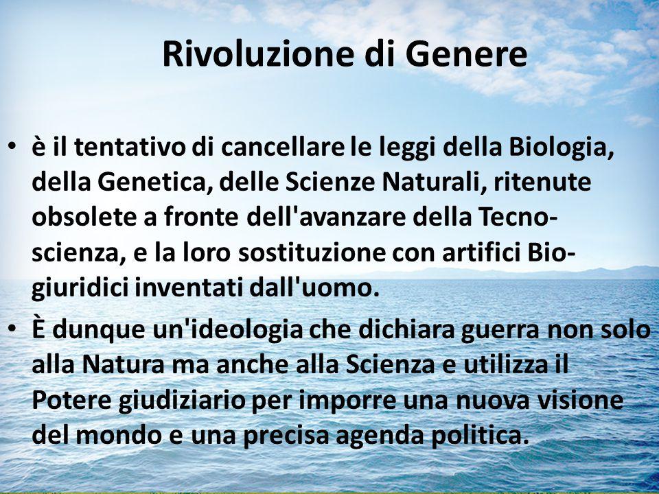 Rivoluzione di Genere è il tentativo di cancellare le leggi della Biologia, della Genetica, delle Scienze Naturali, ritenute obsolete a fronte dell avanzare della Tecno- scienza, e la loro sostituzione con artifici Bio- giuridici inventati dall uomo.