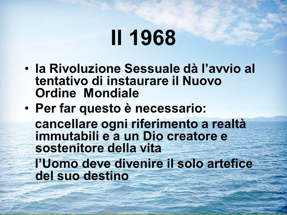 Il 1968 la Rivoluzione Sessuale dà l'avvio al tentativo di instaurare il Nuovo Ordine Mondiale Per far questo è necessario: cancellare ogni riferimento a realtà immutabili e a un Dio creatore e sostenitore della vita l'Uomo deve divenire il solo artefice del suo destino