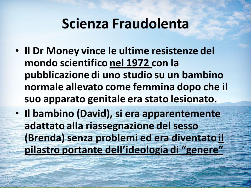 Scienza Fraudolenta Il Dr Money vince le ultime resistenze del mondo scientifico nel 1972 con la pubblicazione di uno studio su un bambino normale allevato come femmina dopo che il suo apparato genitale era stato lesionato.
