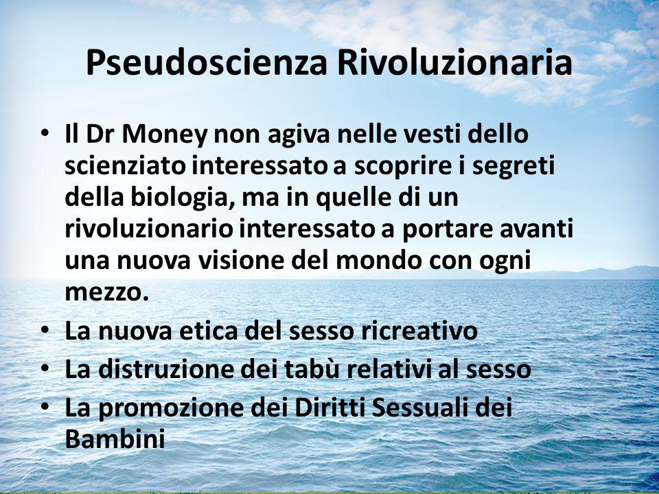 Pseudoscienza Rivoluzionaria Il Dr Money non agiva nelle vesti dello scienziato interessato a scoprire i segreti della biologia, ma in quelle di un rivoluzionario interessato a portare avanti una nuova visione del mondo con ogni mezzo.
