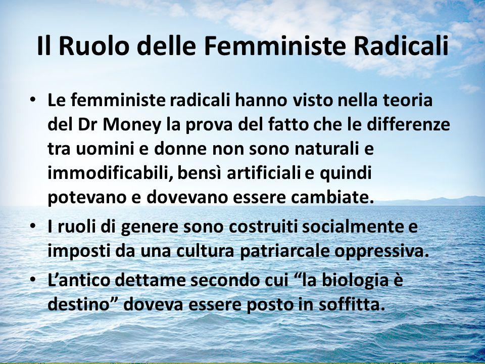Il Ruolo delle Femministe Radicali Le femministe radicali hanno visto nella teoria del Dr Money la prova del fatto che le differenze tra uomini e donne non sono naturali e immodificabili, bensì artificiali e quindi potevano e dovevano essere cambiate.
