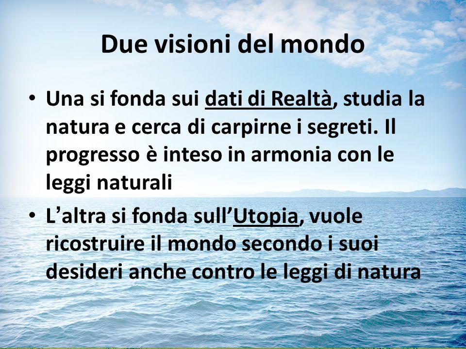 Due visioni del mondo Una si fonda sui dati di Realtà, studia la natura e cerca di carpirne i segreti.