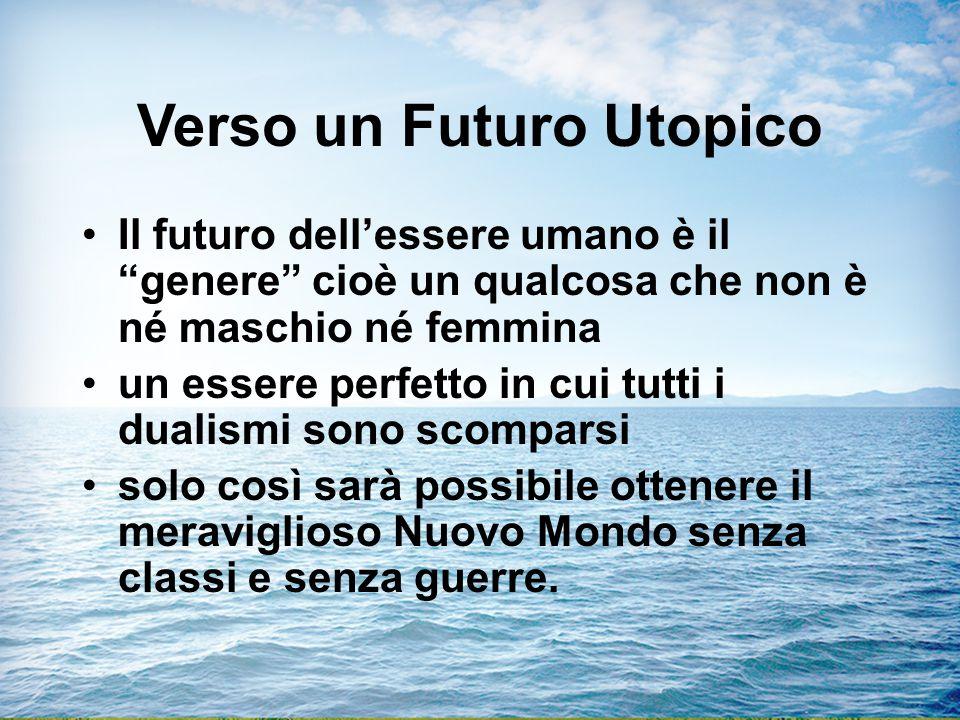 Verso un Futuro Utopico Il futuro dell'essere umano è il genere cioè un qualcosa che non è né maschio né femmina un essere perfetto in cui tutti i dualismi sono scomparsi solo così sarà possibile ottenere il meraviglioso Nuovo Mondo senza classi e senza guerre.