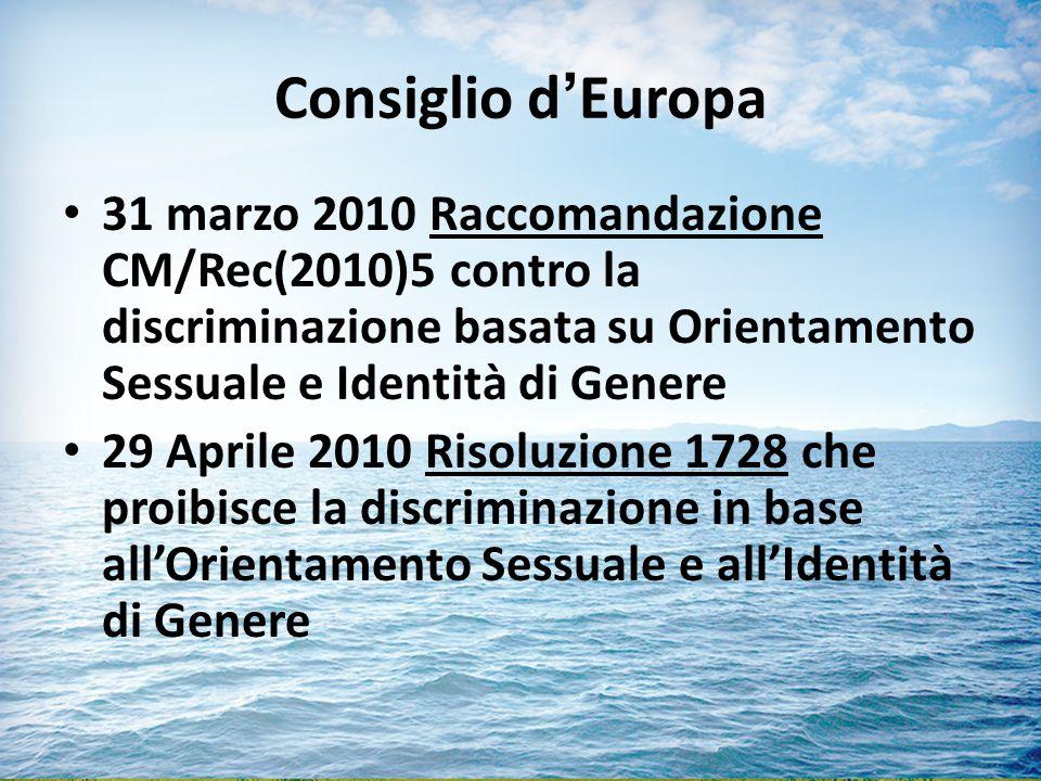 Consiglio d'Europa 31 marzo 2010 Raccomandazione CM/Rec(2010)5 contro la discriminazione basata su Orientamento Sessuale e Identità di Genere 29 Aprile 2010 Risoluzione 1728 che proibisce la discriminazione in base all'Orientamento Sessuale e all'Identità di Genere