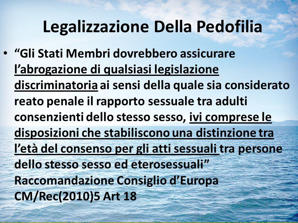 Legalizzazione Della Pedofilia Gli Stati Membri dovrebbero assicurare l'abrogazione di qualsiasi legislazione discriminatoria ai sensi della quale sia considerato reato penale il rapporto sessuale tra adulti consenzienti dello stesso sesso, ivi comprese le disposizioni che stabiliscono una distinzione tra l'età del consenso per gli atti sessuali tra persone dello stesso sesso ed eterosessuali Raccomandazione Consiglio d'Europa CM/Rec(2010)5 Art 18