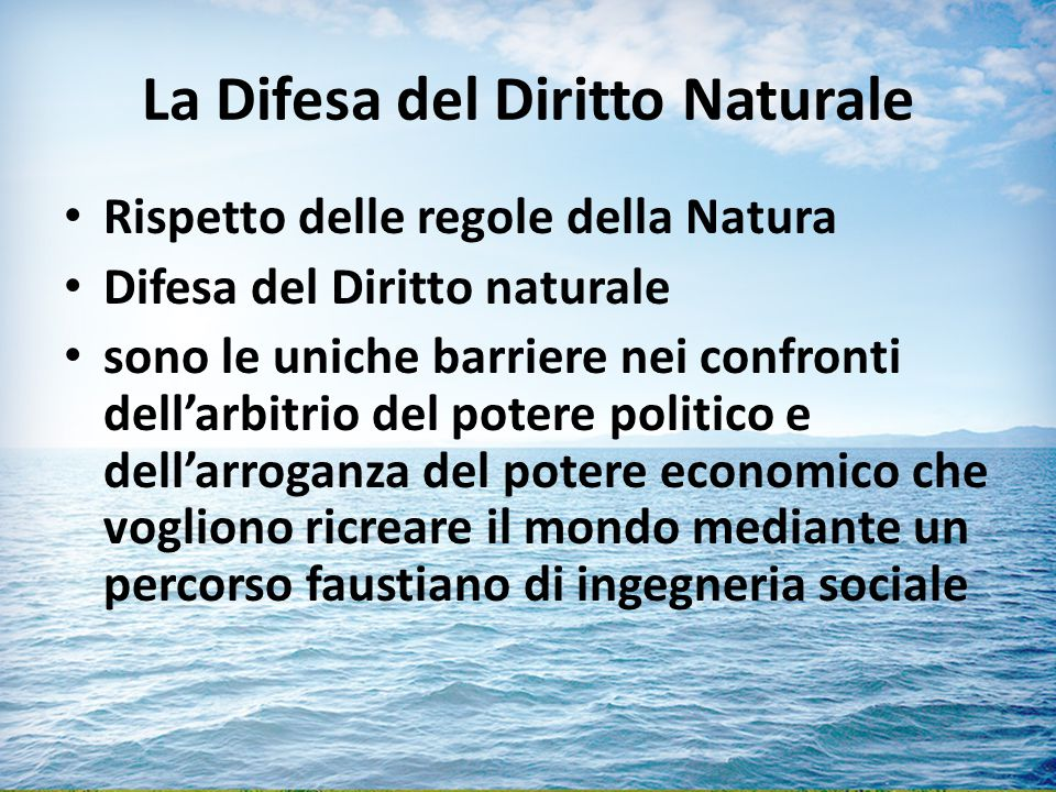 La Difesa del Diritto Naturale Rispetto delle regole della Natura Difesa del Diritto naturale sono le uniche barriere nei confronti dell'arbitrio del potere politico e dell'arroganza del potere economico che vogliono ricreare il mondo mediante un percorso faustiano di ingegneria sociale