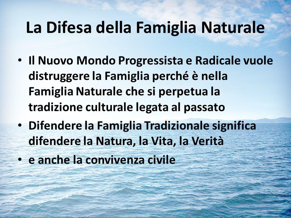 La Difesa della Famiglia Naturale Il Nuovo Mondo Progressista e Radicale vuole distruggere la Famiglia perché è nella Famiglia Naturale che si perpetua la tradizione culturale legata al passato Difendere la Famiglia Tradizionale significa difendere la Natura, la Vita, la Verità e anche la convivenza civile