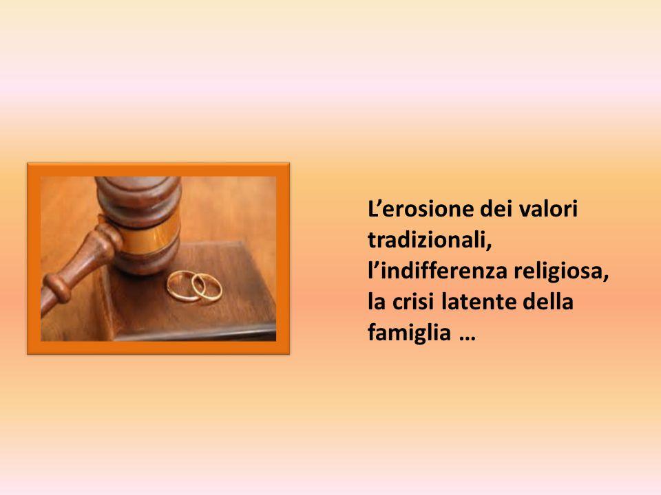 L'erosione dei valori tradizionali, l'indifferenza religiosa, la crisi latente della famiglia …