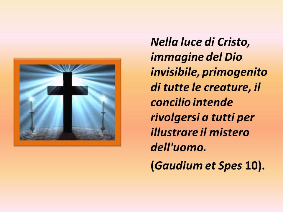 Nella luce di Cristo, immagine del Dio invisibile, primogenito di tutte le creature, il concilio intende rivolgersi a tutti per illustrare il mistero dell uomo.