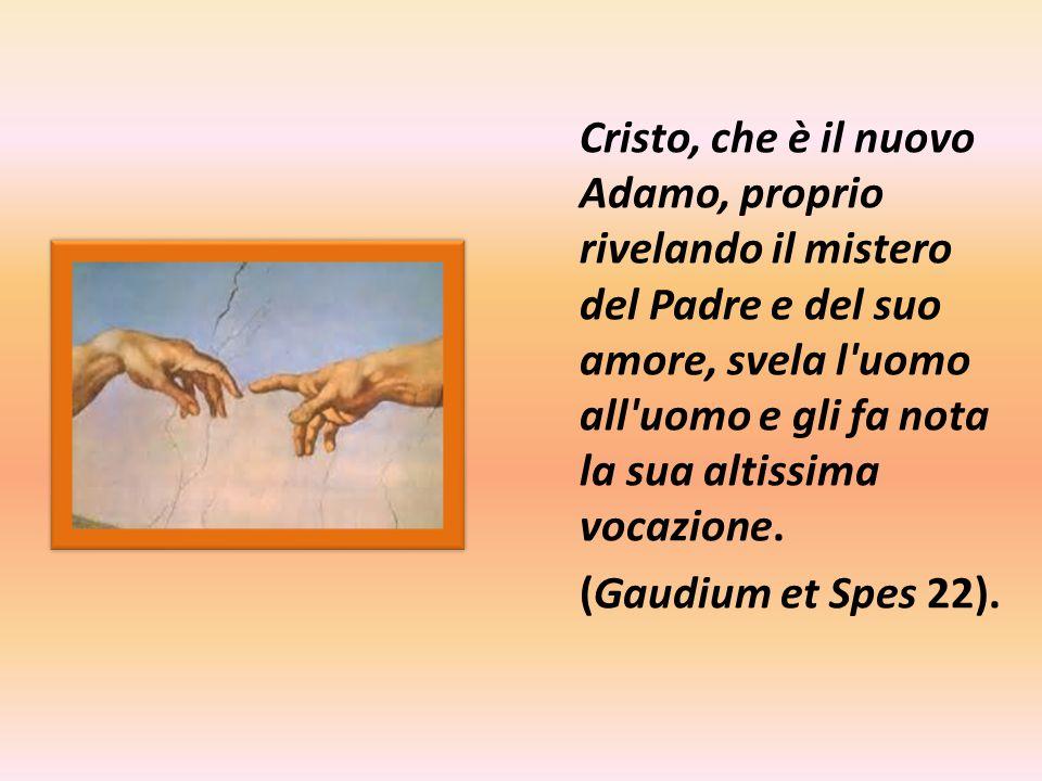 Cristo, che è il nuovo Adamo, proprio rivelando il mistero del Padre e del suo amore, svela l uomo all uomo e gli fa nota la sua altissima vocazione.
