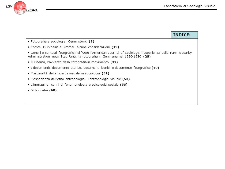 Laboratorio di Sociologia Visuale ETNO-ANTROPOLOGIA Ha fatto un largo uso sia delle tecniche fotografiche che successivamente di quelle audiovisive, a volte però prestando poca attenzione alle tipologie dei documenti visivi raccolti, alle modalità di realizzazione (chi ha realizzato cosa, come e perché) e assumendosi in questo modo alcune responsabilità sull'aver causato un parziale discredito sull'uso del materiale visuale nei campi di ricerca delle scienze sociali (CAPOVILLA, 2003) La fotografia e in generale le strumentazioni audiovisive, diventano più degli strumento per registrare la SUPERFICIE delle cose invece che favorire un'indagine in profondità.