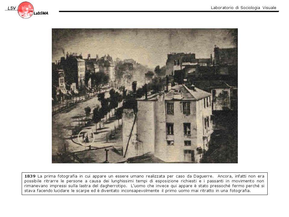 Laboratorio di Sociologia Visuale 1839 La prima fotografia in cui appare un essere umano realizzata per caso da Daguerre. Ancora, infatti non era poss