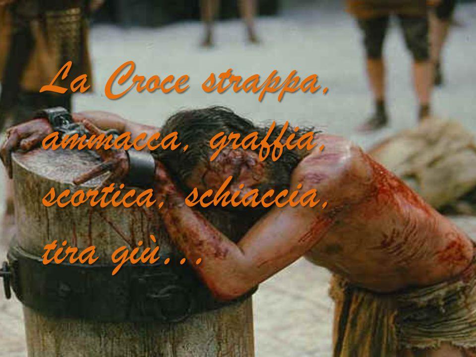 La Croce strappa, ammacca, graffia, scortica, schiaccia, tira giù…