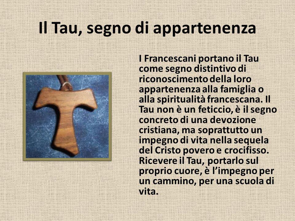 Il Tau, segno di appartenenza I Francescani portano il Tau come segno distintivo di riconoscimento della loro appartenenza alla famiglia o alla spirit