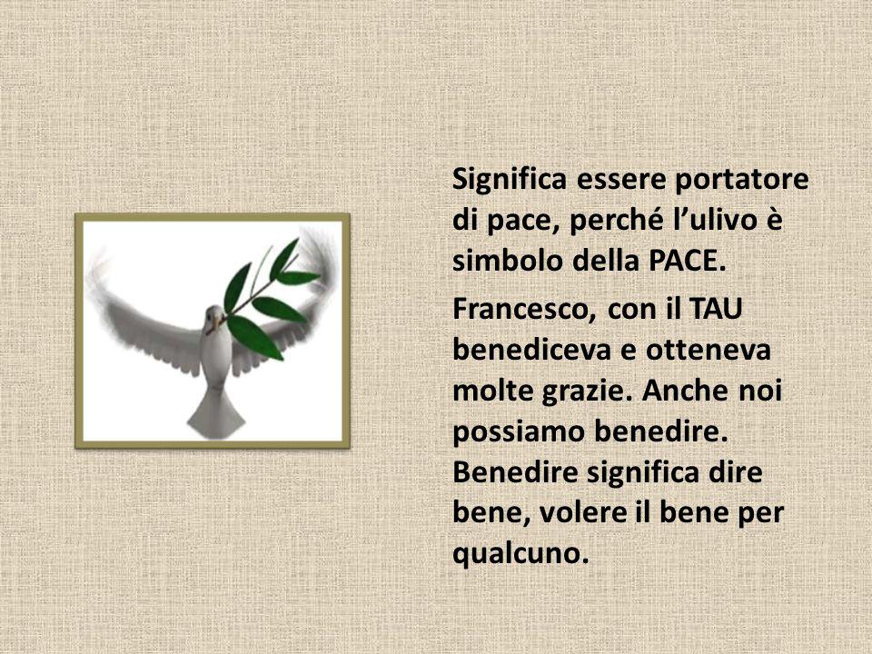 Significa essere portatore di pace, perché l'ulivo è simbolo della PACE. Francesco, con il TAU benediceva e otteneva molte grazie. Anche noi possiamo