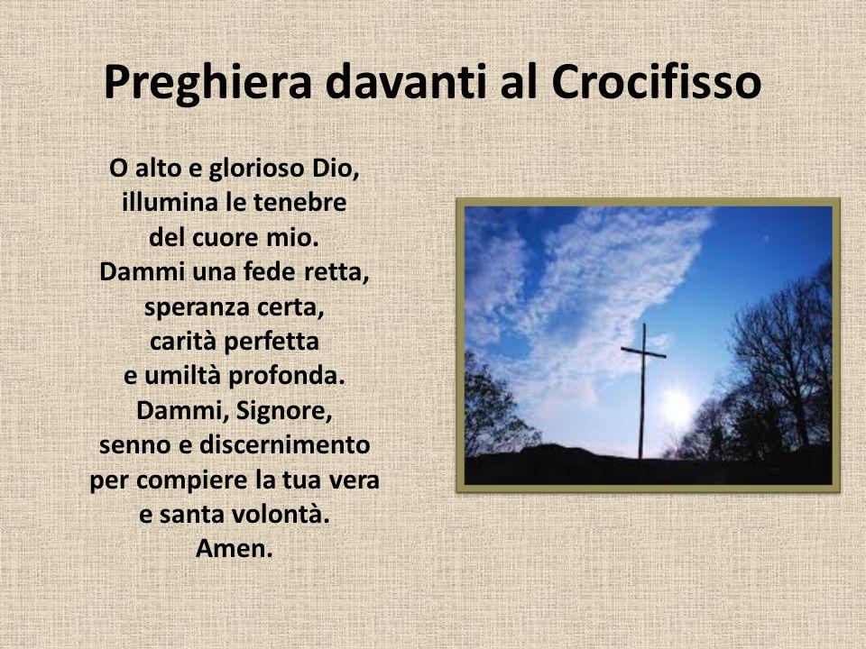 Preghiera davanti al Crocifisso O alto e glorioso Dio, illumina le tenebre del cuore mio. Dammi una fede retta, speranza certa, carità perfetta e umil