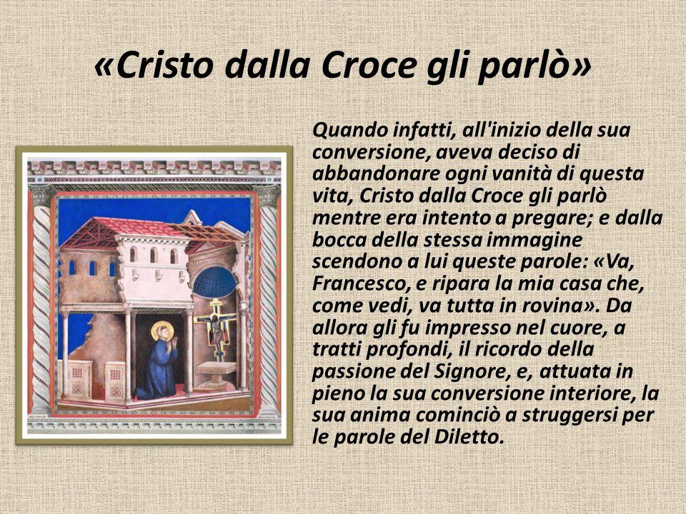 «Cristo dalla Croce gli parlò» Quando infatti, all'inizio della sua conversione, aveva deciso di abbandonare ogni vanità di questa vita, Cristo dalla